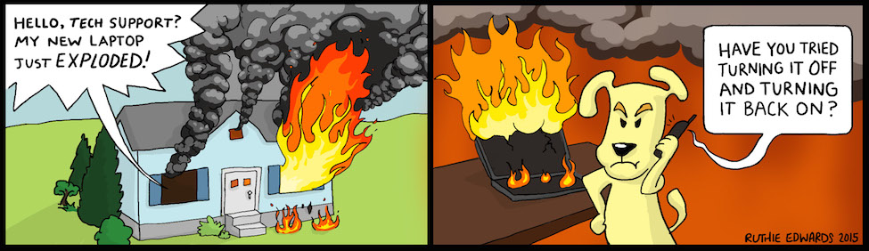 """First panel: A voice from inside a house that's on fire says, """"Hello, tech support? My new laptop just exploded!"""" Panel two: A dog on the phone, with said exploded laptop. The voice from the phone says, """"Have you tried turning it off and turning it back on?"""""""